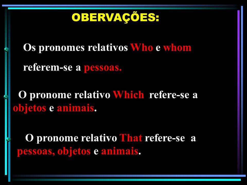 OBERVAÇÕES: Os pronomes relativos Who e whom. referem-se a pessoas. O pronome relativo Which refere-se a objetos e animais.