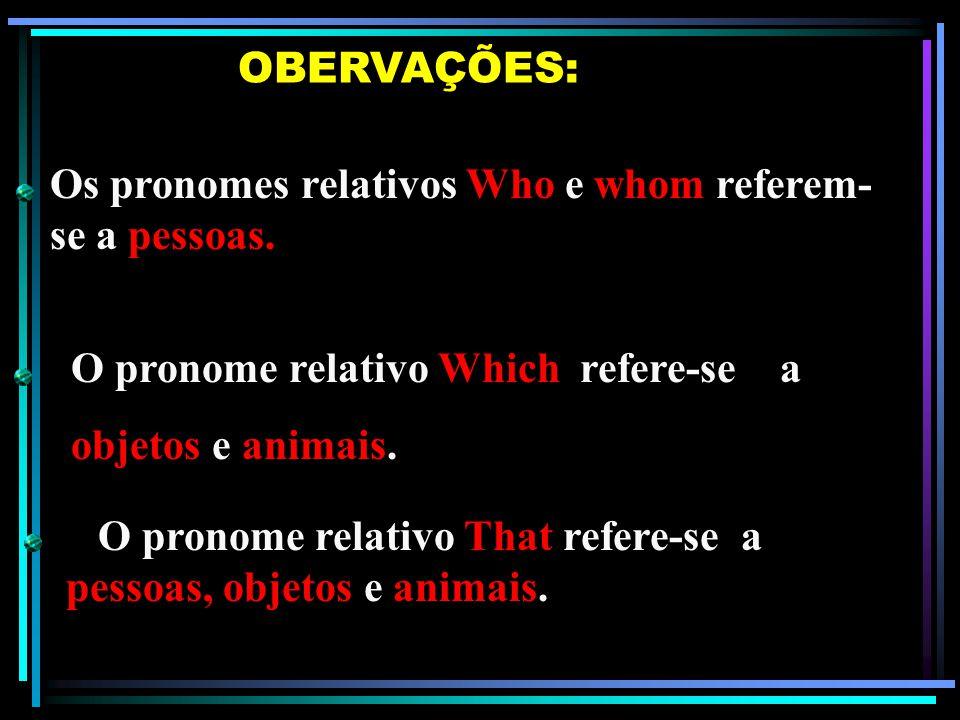 OBERVAÇÕES: Os pronomes relativos Who e whom referem-se a pessoas. O pronome relativo Which refere-se a.