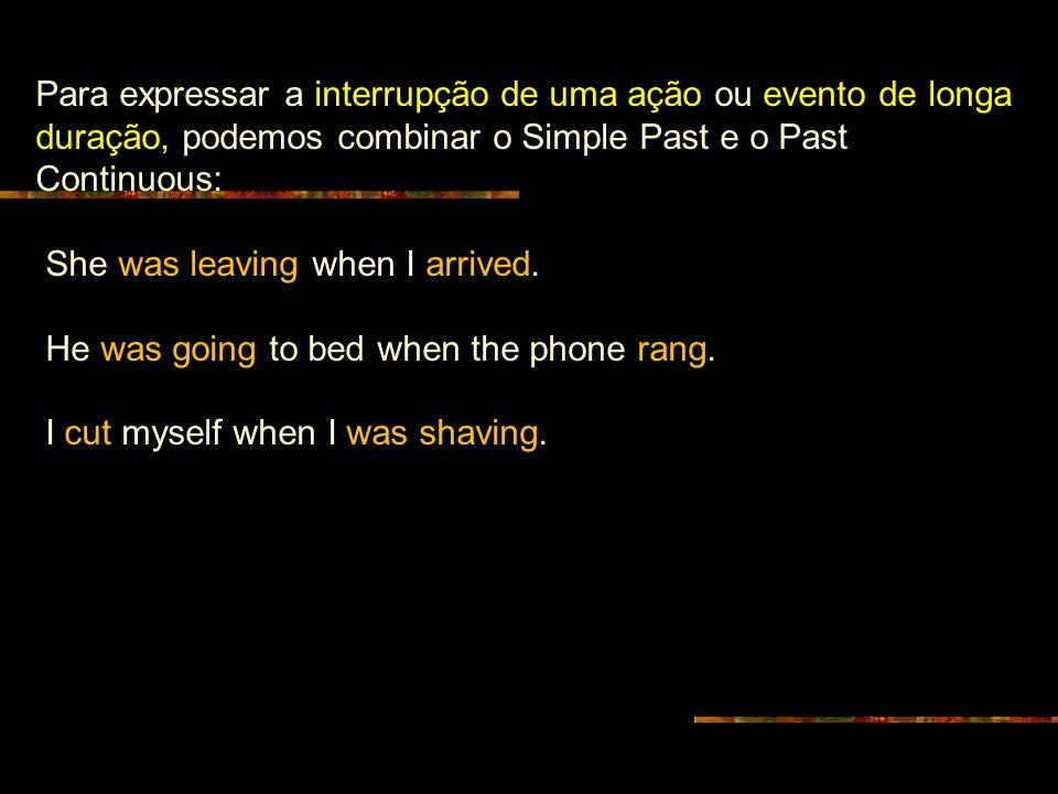 Para expressar a interrupção de uma ação ou evento de longa duração, podemos combinar o Simple Past e o Past Continuous: She was leaving when I arrived.