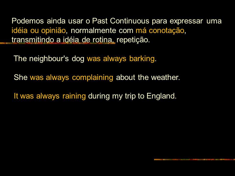 Podemos ainda usar o Past Continuous para expressar uma idéia ou opinião, normalmente com má conotação, transmitindo a idéia de rotina, repetição.
