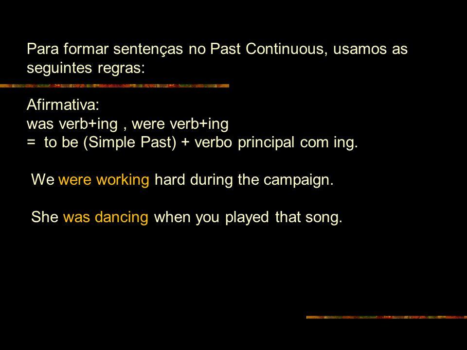 Para formar sentenças no Past Continuous, usamos as seguintes regras: Afirmativa: