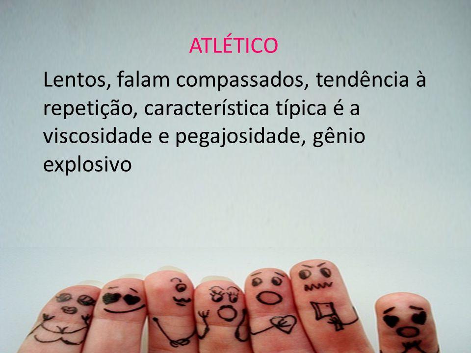 ATLÉTICO Lentos, falam compassados, tendência à repetição, característica típica é a viscosidade e pegajosidade, gênio explosivo.
