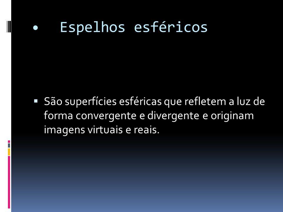 • Espelhos esféricos São superfícies esféricas que refletem a luz de forma convergente e divergente e originam imagens virtuais e reais.