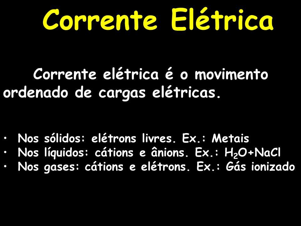 Corrente Elétrica Corrente elétrica é o movimento ordenado de cargas elétricas. Nos sólidos: elétrons livres. Ex.: Metais.
