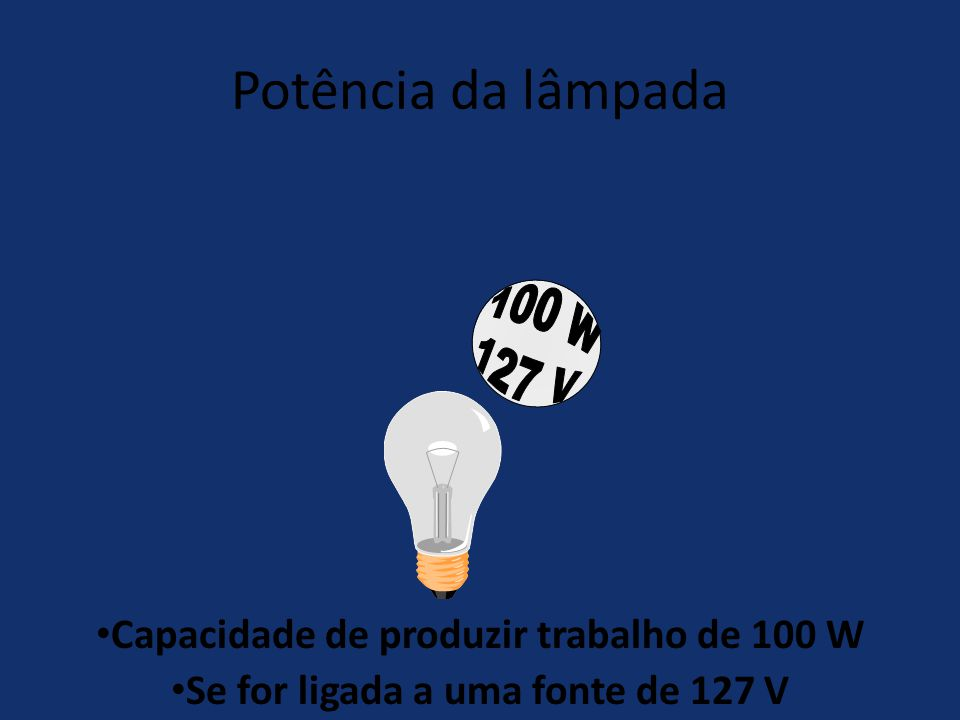 Potência da lâmpada 100 W. 127 V. Capacidade de produzir trabalho de 100 W.
