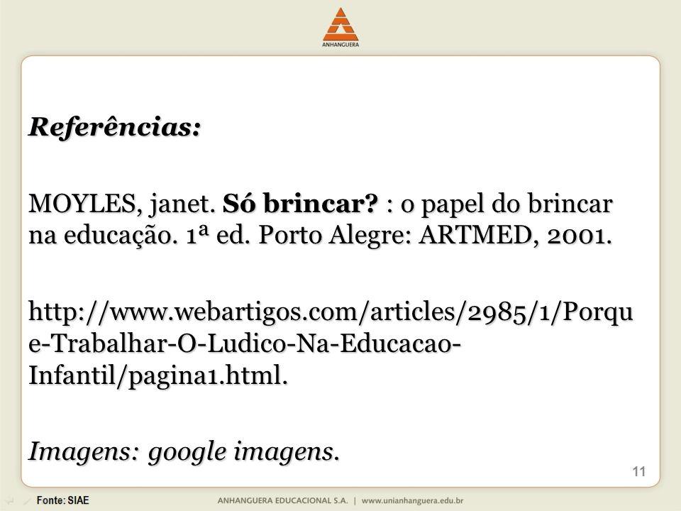 Referências: MOYLES, janet. Só brincar : o papel do brincar na educação. 1ª ed. Porto Alegre: ARTMED, 2001.