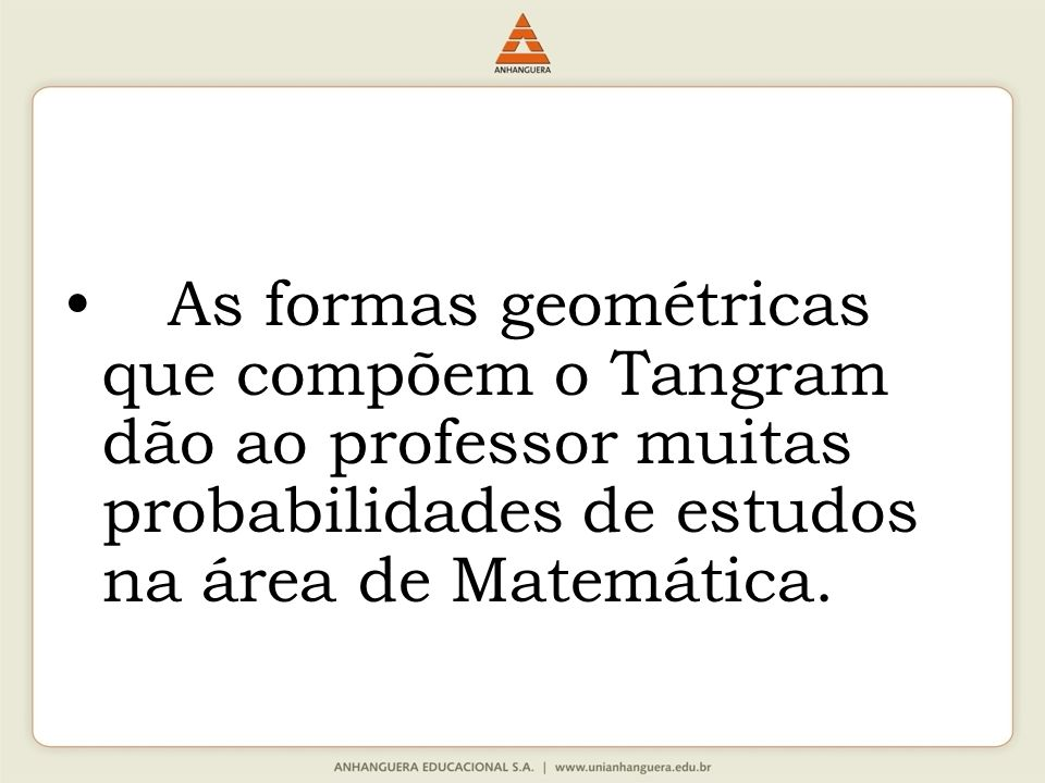 As formas geométricas que compõem o Tangram dão ao professor muitas probabilidades de estudos na área de Matemática.