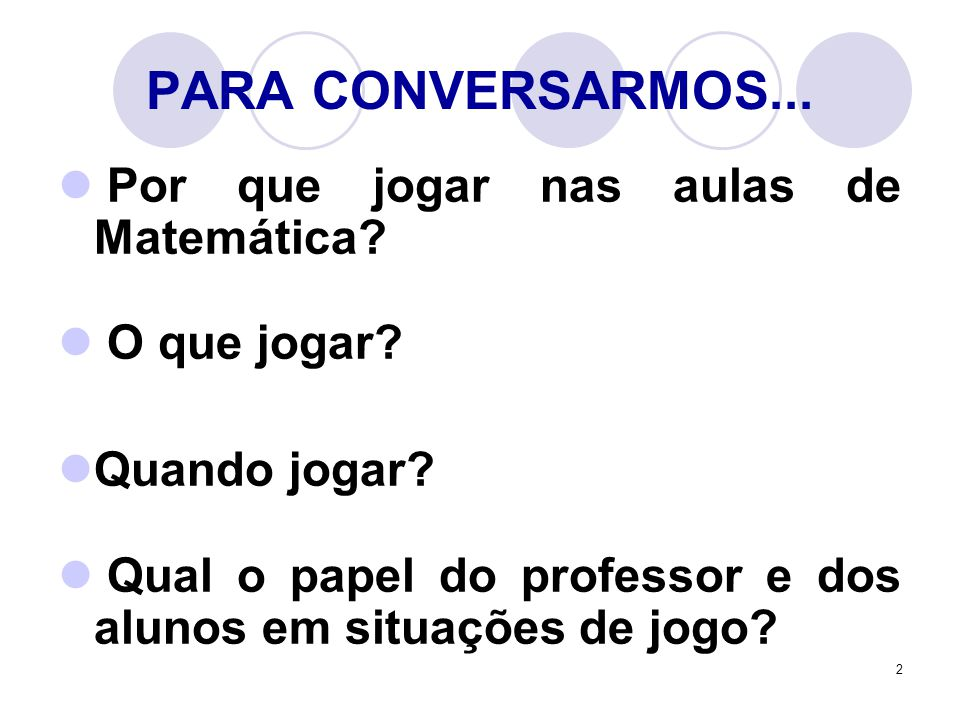 PARA CONVERSARMOS... Por que jogar nas aulas de Matemática
