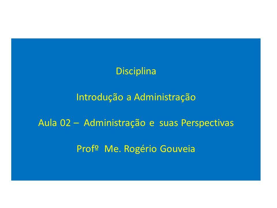 Disciplina Introdução a Administração Aula 02 – Administração e suas Perspectivas Profº Me.