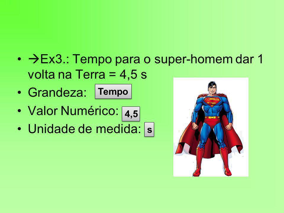 Ex3.: Tempo para o super-homem dar 1 volta na Terra = 4,5 s Grandeza: