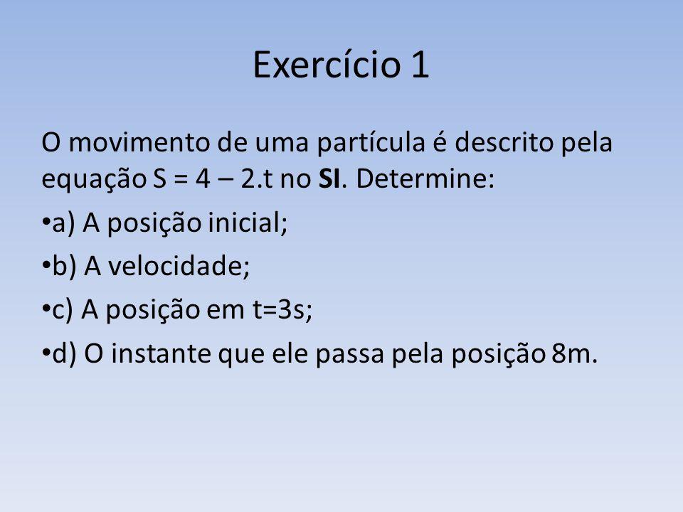 Exercício 1 O movimento de uma partícula é descrito pela equação S = 4 – 2.t no SI. Determine: a) A posição inicial;