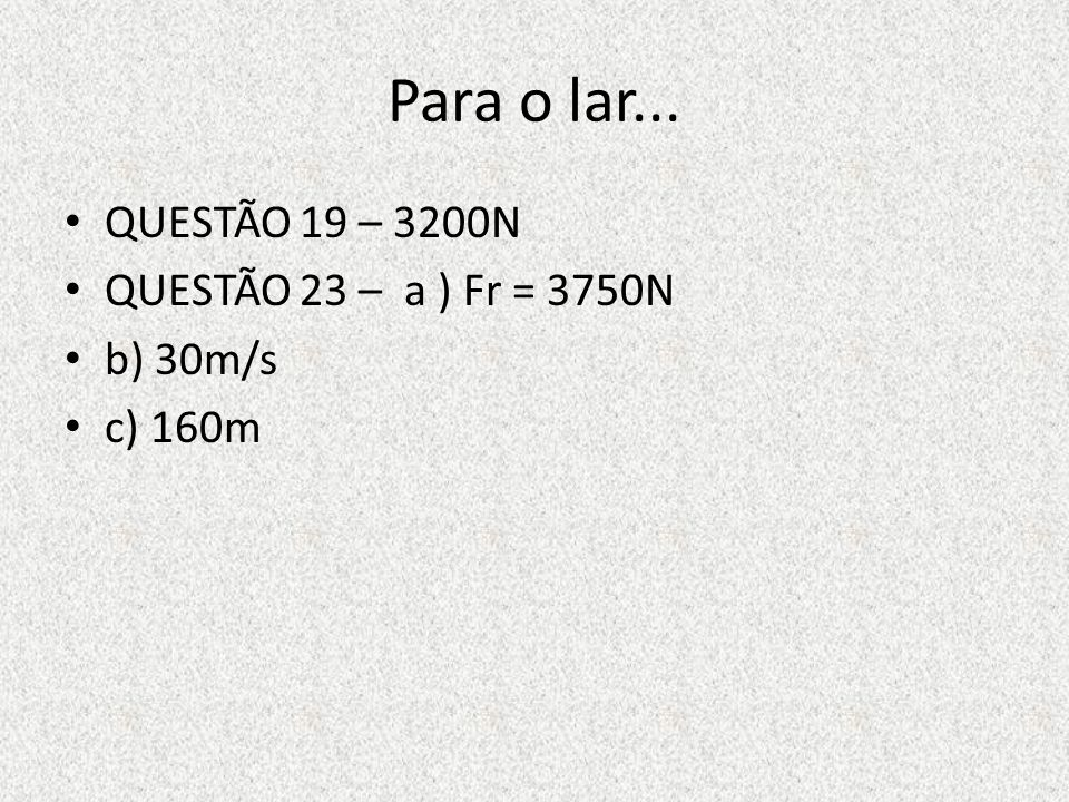 Para o lar... QUESTÃO 19 – 3200N QUESTÃO 23 – a ) Fr = 3750N b) 30m/s