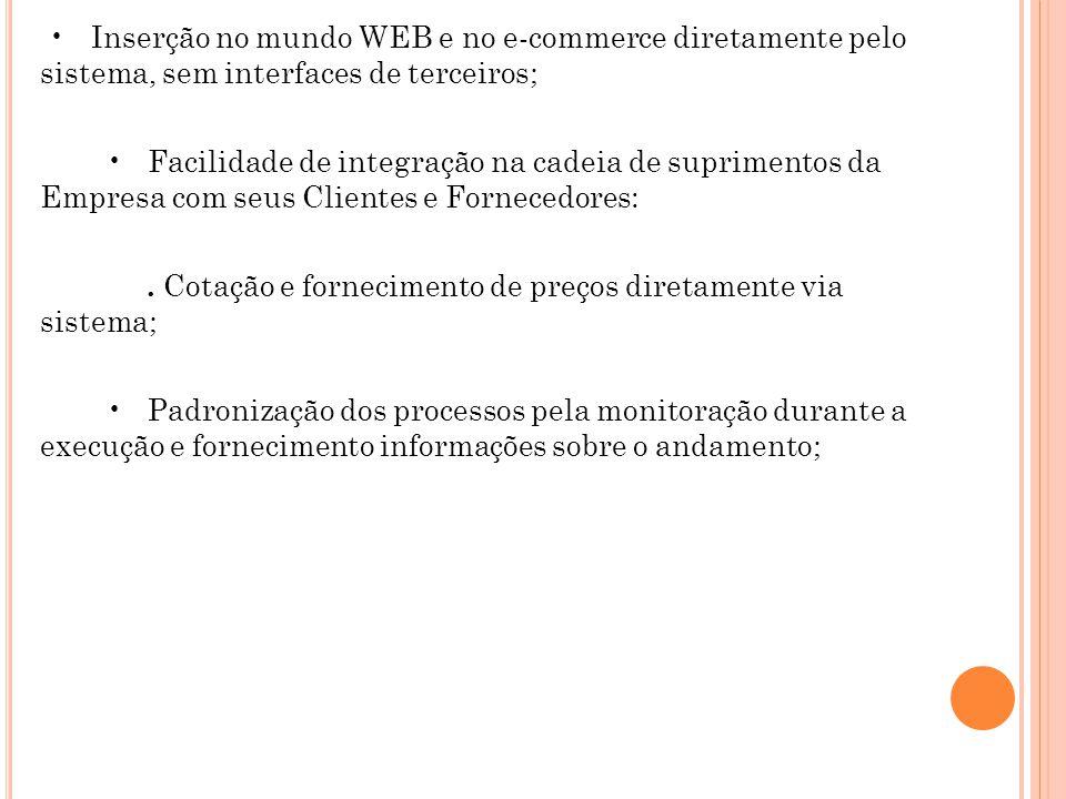 • Inserção no mundo WEB e no e-commerce diretamente pelo sistema, sem interfaces de terceiros; • Facilidade de integração na cadeia de suprimentos da Empresa com seus Clientes e Fornecedores: .