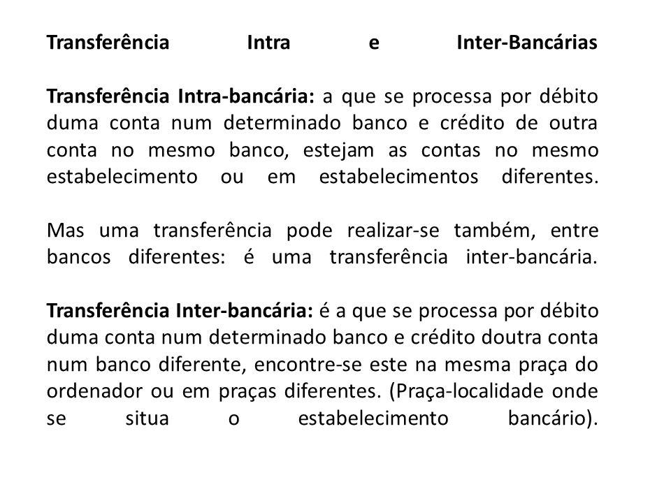 Transferência Intra e Inter-Bancárias Transferência Intra-bancária: a que se processa por débito duma conta num determinado banco e crédito de outra conta no mesmo banco, estejam as contas no mesmo estabelecimento ou em estabelecimentos diferentes.