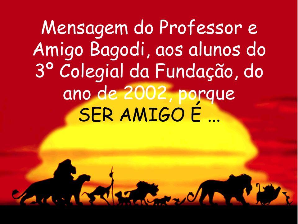 Mensagem do Professor e Amigo Bagodi, aos alunos do 3º Colegial da Fundação, do ano de 2002, porque SER AMIGO É ...