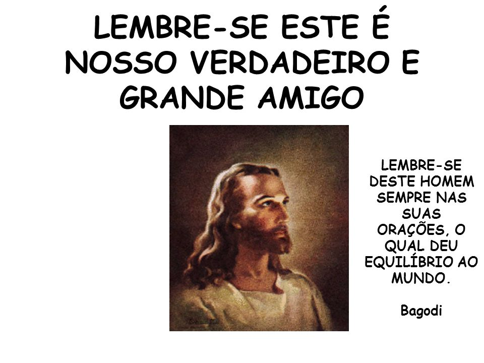 LEMBRE-SE ESTE É NOSSO VERDADEIRO E GRANDE AMIGO