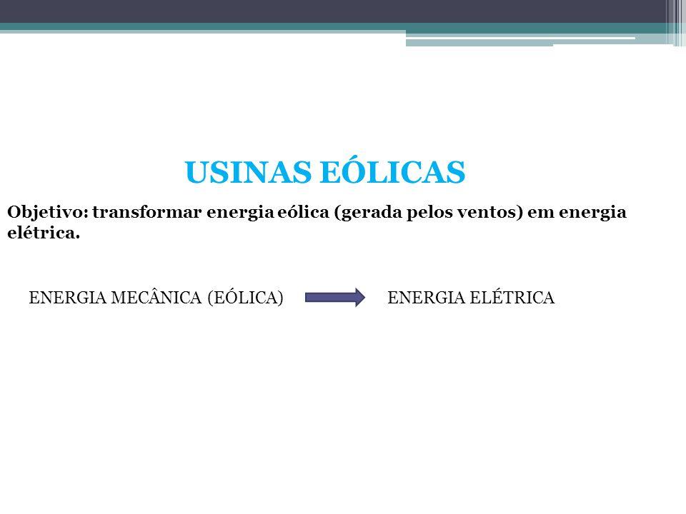 USINAS EÓLICAS Objetivo: transformar energia eólica (gerada pelos ventos) em energia elétrica. ENERGIA MECÂNICA (EÓLICA)