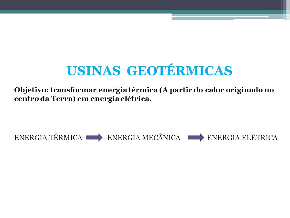 USINAS GEOTÉRMICAS Objetivo: transformar energia térmica (A partir do calor originado no centro da Terra) em energia elétrica.