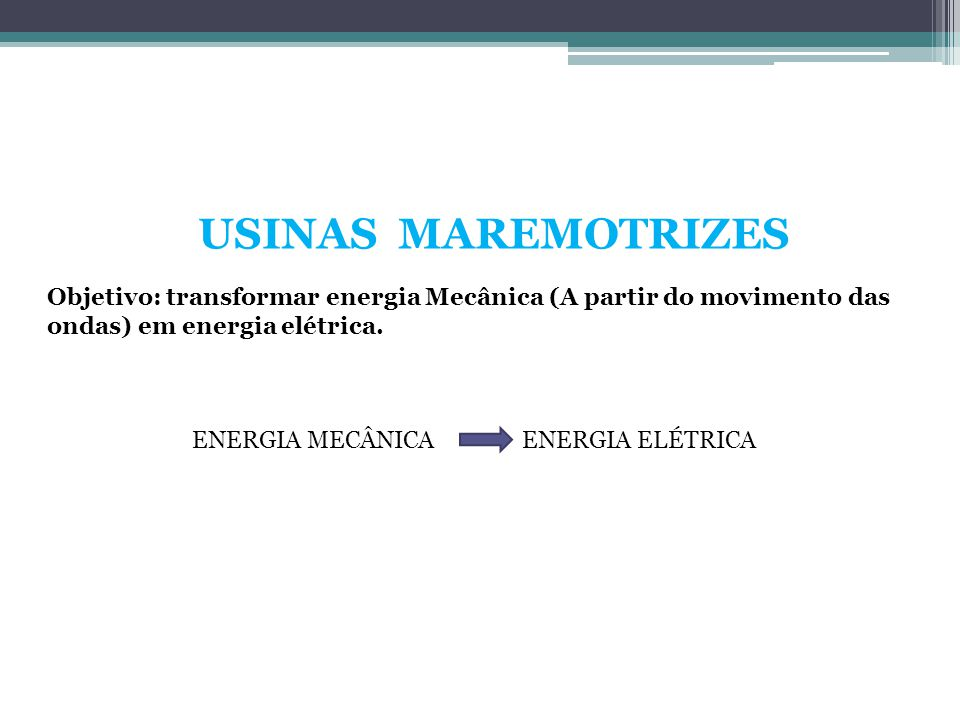 USINAS MAREMOTRIZES Objetivo: transformar energia Mecânica (A partir do movimento das ondas) em energia elétrica.