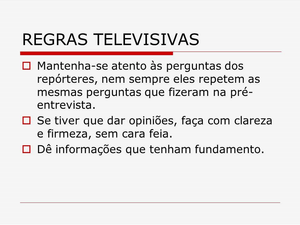 REGRAS TELEVISIVAS Mantenha-se atento às perguntas dos repórteres, nem sempre eles repetem as mesmas perguntas que fizeram na pré-entrevista.