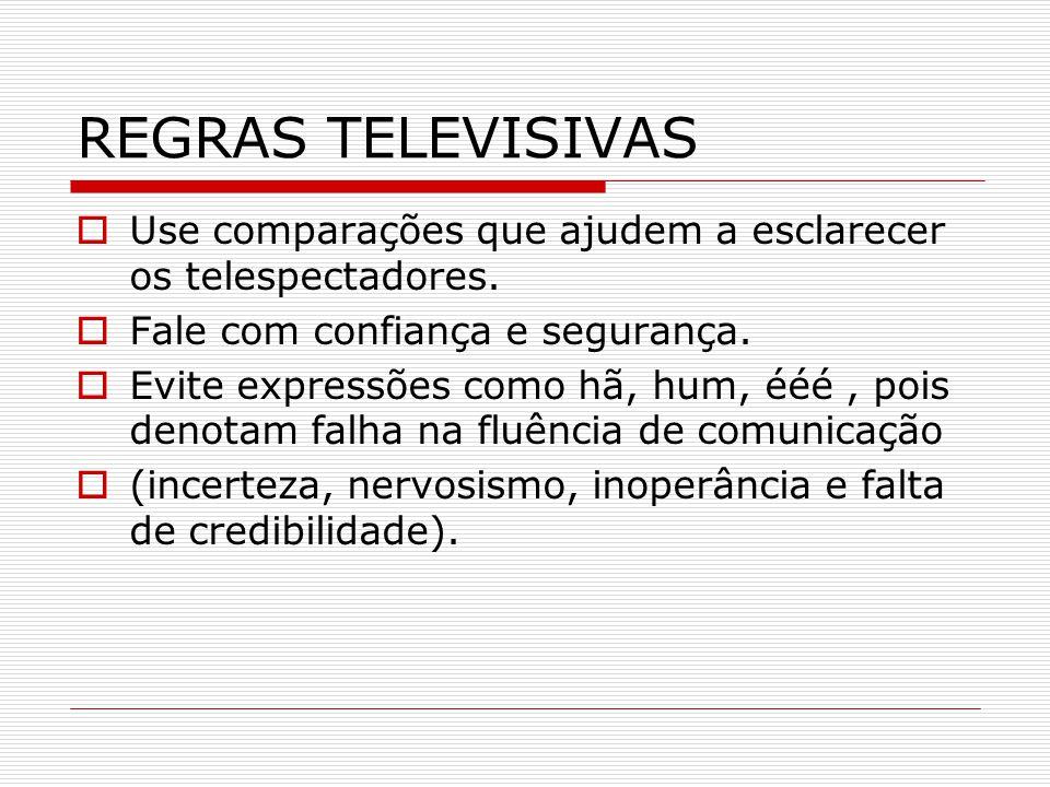 REGRAS TELEVISIVAS Use comparações que ajudem a esclarecer os telespectadores. Fale com confiança e segurança.