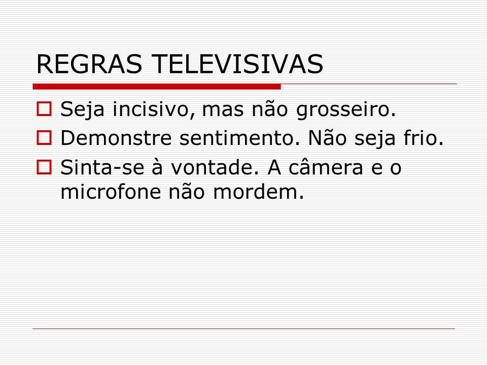 REGRAS TELEVISIVAS Seja incisivo, mas não grosseiro.