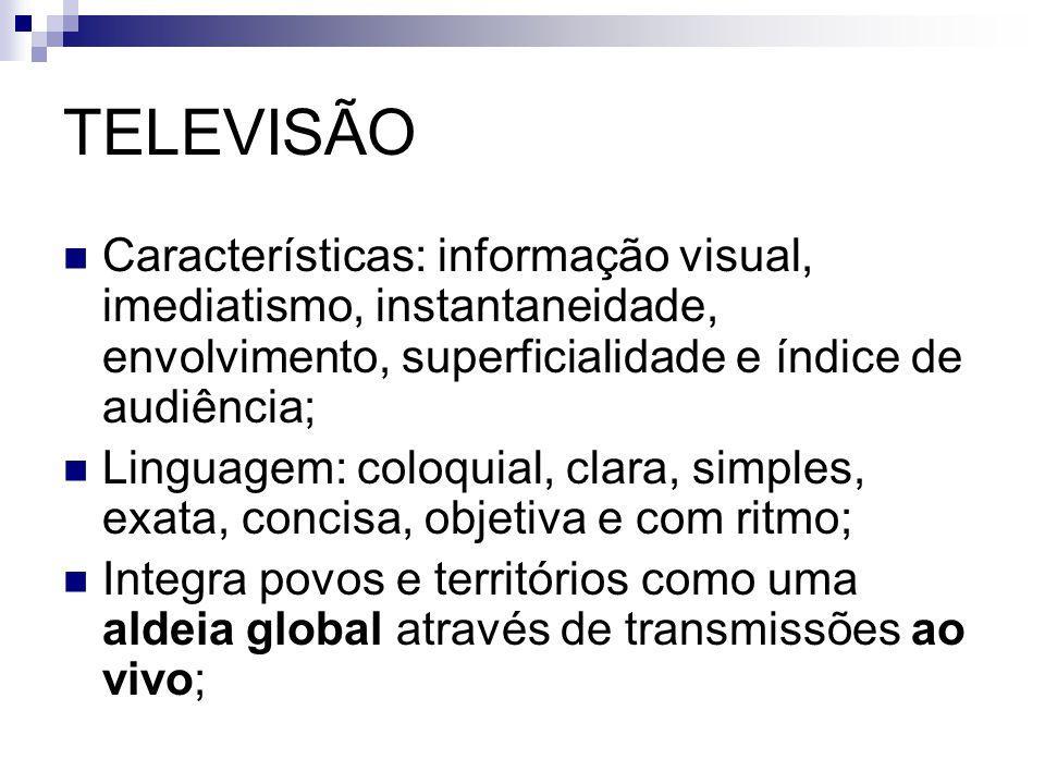 TELEVISÃO Características: informação visual, imediatismo, instantaneidade, envolvimento, superficialidade e índice de audiência;
