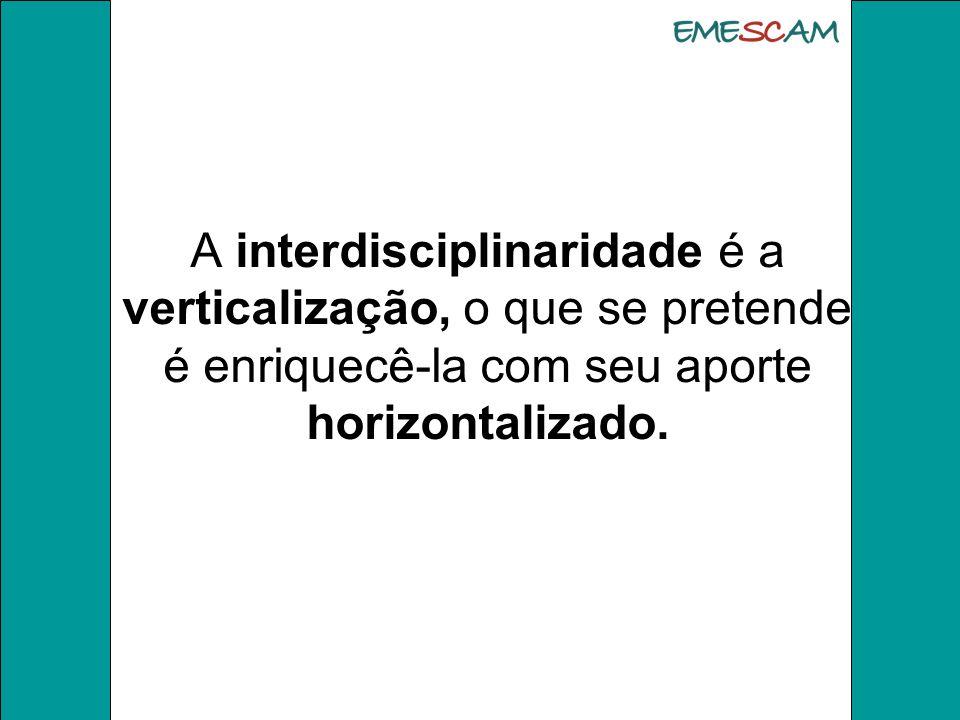 A interdisciplinaridade é a verticalização, o que se pretende é enriquecê-la com seu aporte horizontalizado.