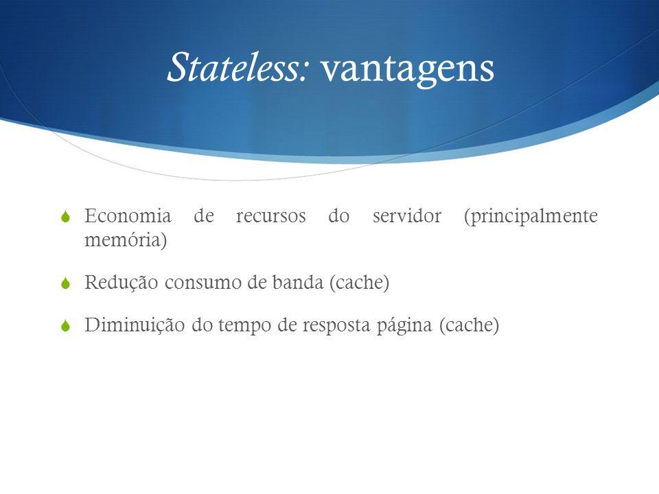 Stateless: vantagens Economia de recursos do servidor (principalmente memória) Redução consumo de banda (cache)