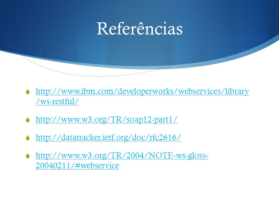 Referências http://www.ibm.com/developerworks/webservices/library /ws-restful/ http://www.w3.org/TR/soap12-part1/