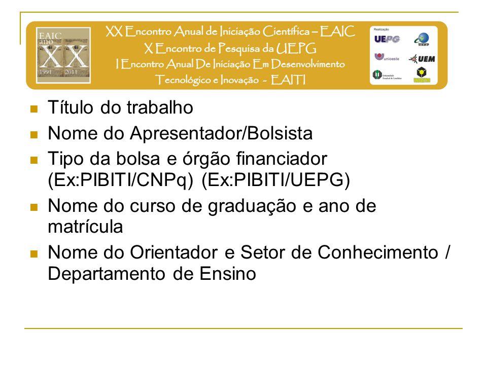 Título do trabalho Nome do Apresentador/Bolsista. Tipo da bolsa e órgão financiador (Ex:PIBITI/CNPq) (Ex:PIBITI/UEPG)