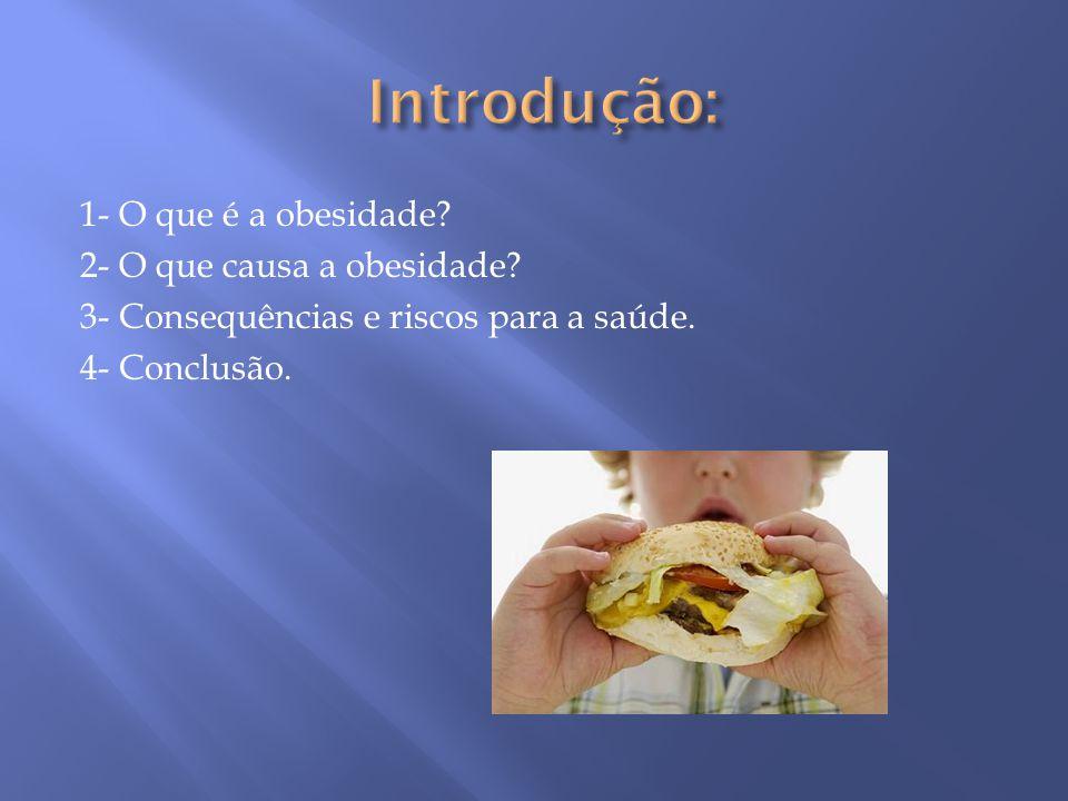 Introdução: 1- O que é a obesidade. 2- O que causa a obesidade.
