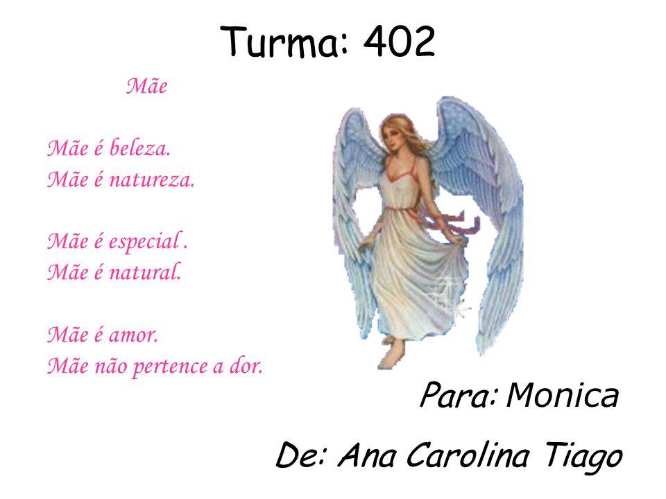 Turma: 402 Para: Monica De: Ana Carolina Tiago Mãe Mãe é beleza.