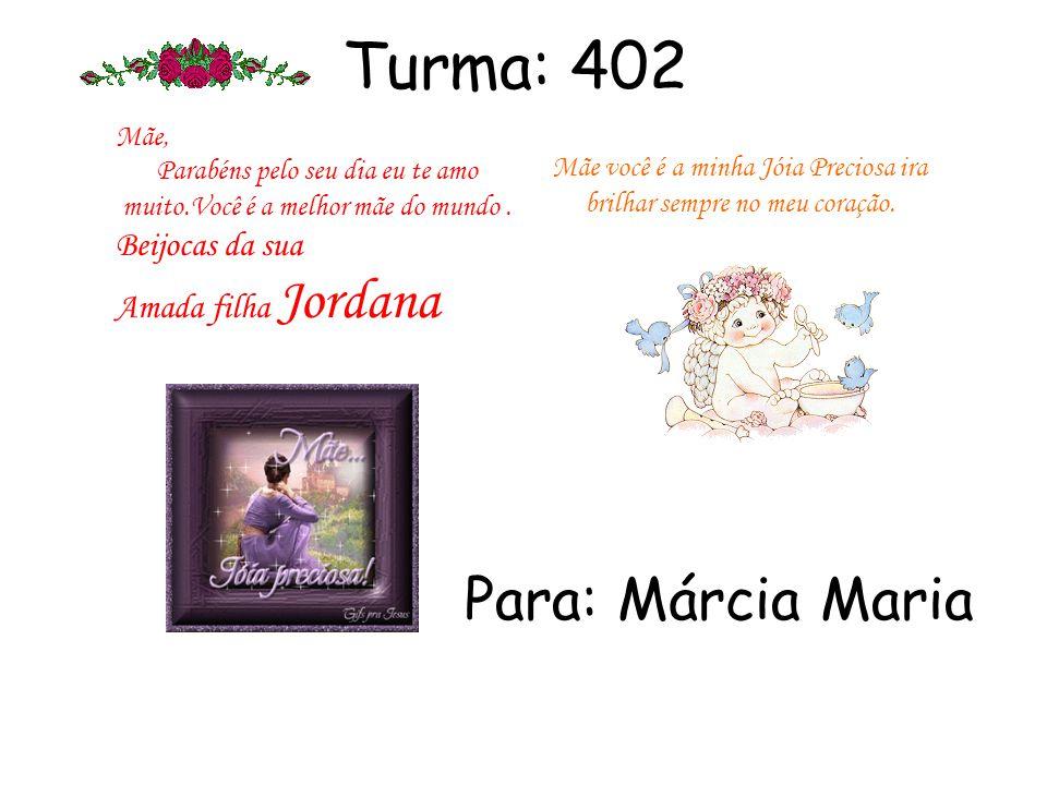 Turma: 402 Para: Márcia Maria Beijocas da sua Amada filha Jordana Mãe,