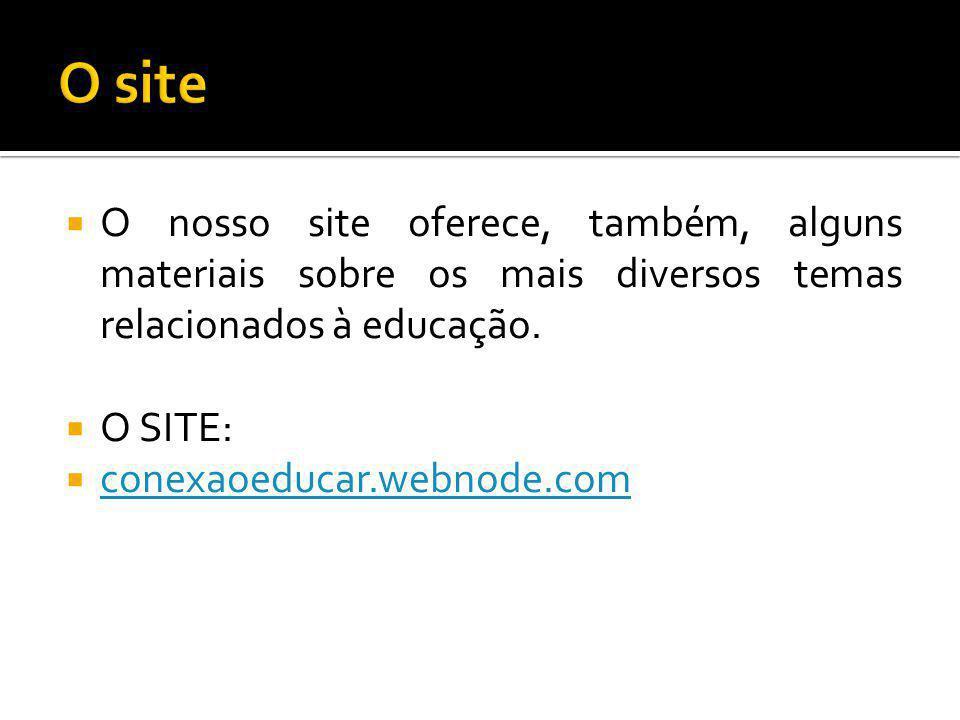 O site O nosso site oferece, também, alguns materiais sobre os mais diversos temas relacionados à educação.