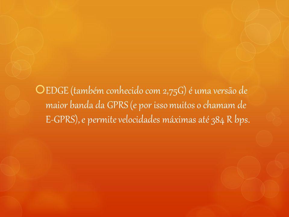 EDGE (também conhecido com 2,75G) é uma versão de maior banda da GPRS (e por isso muitos o chamam de E-GPRS), e permite velocidades máximas até 384 R bps.