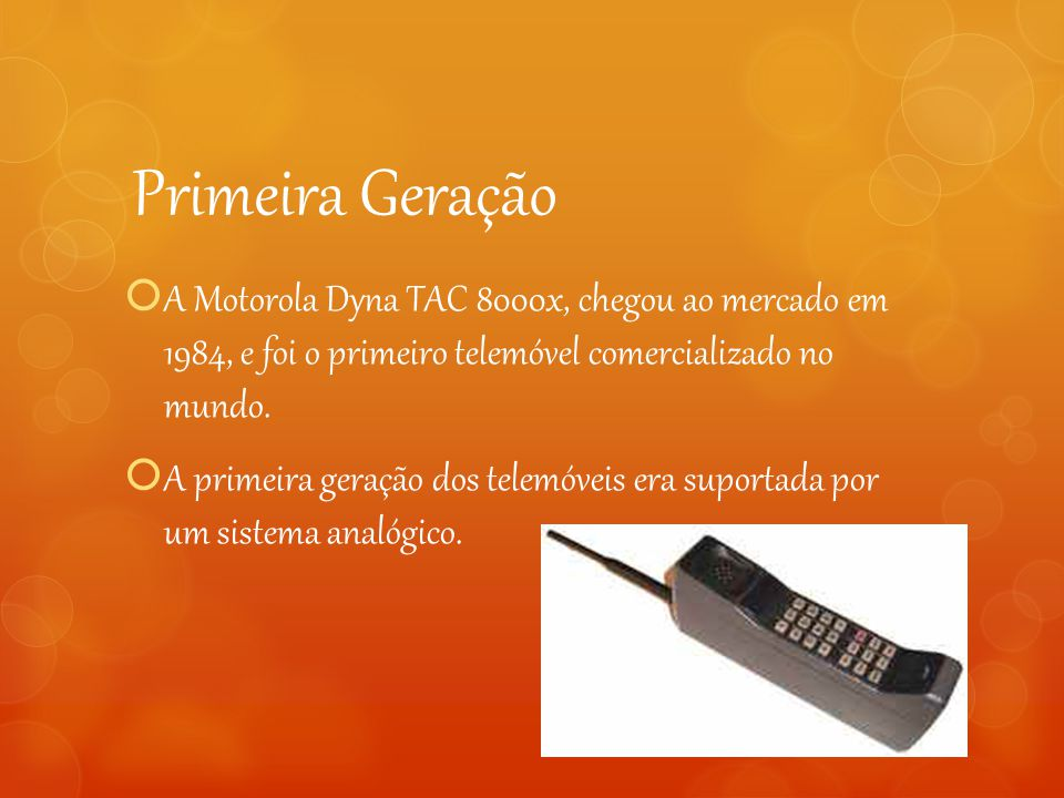 Primeira Geração A Motorola Dyna TAC 8000x, chegou ao mercado em 1984, e foi o primeiro telemóvel comercializado no mundo.