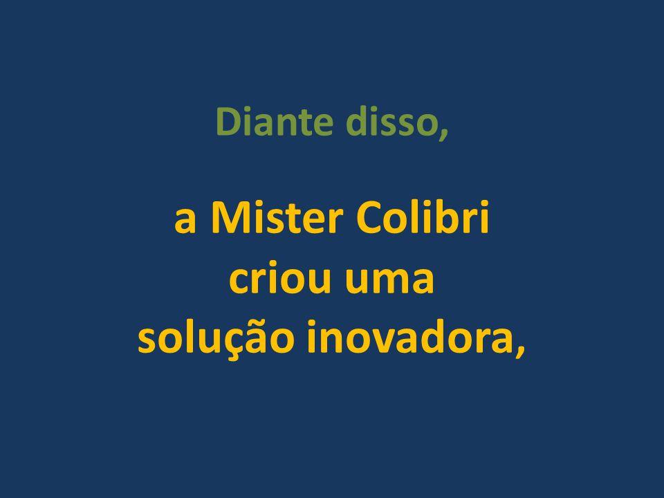 a Mister Colibri criou uma solução inovadora,