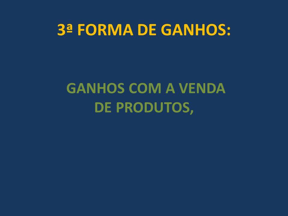 3ª FORMA DE GANHOS: GANHOS COM A VENDA DE PRODUTOS,