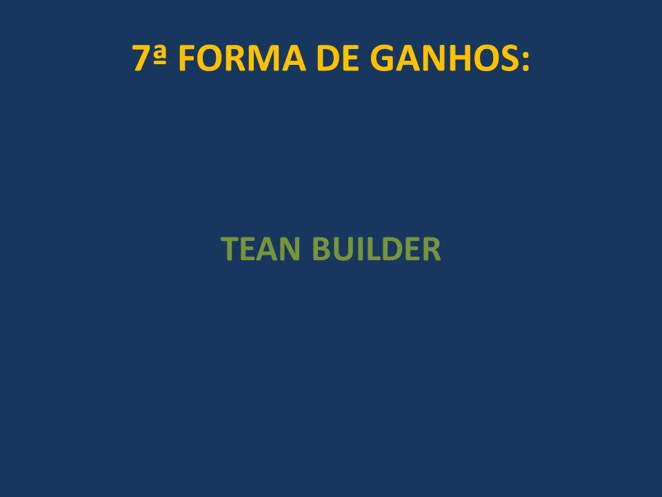 7ª FORMA DE GANHOS: TEAN BUILDER