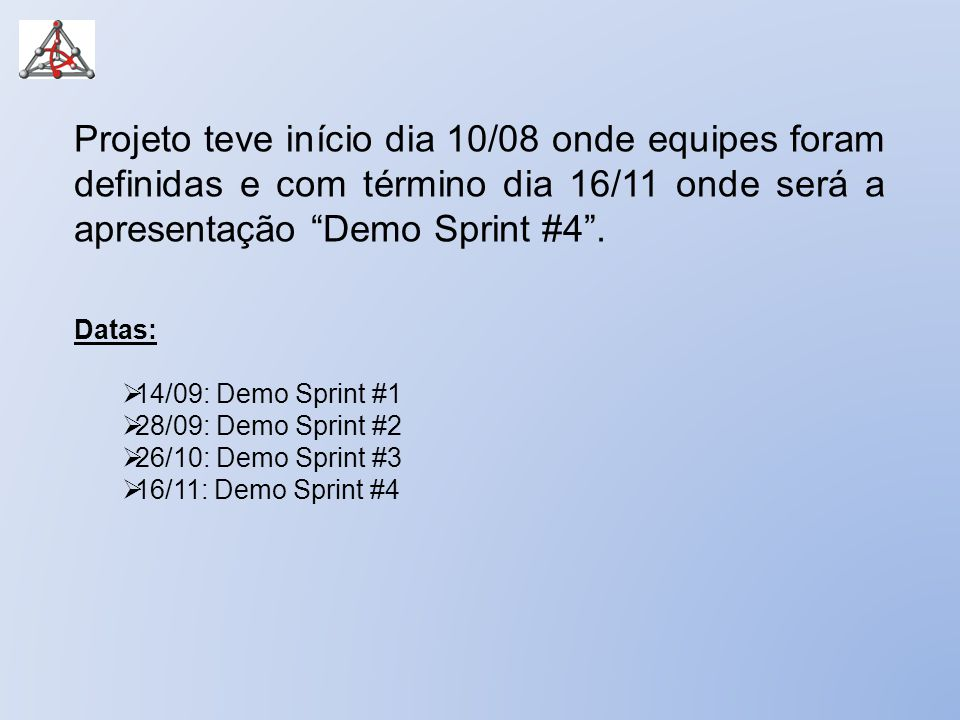 Projeto teve início dia 10/08 onde equipes foram definidas e com término dia 16/11 onde será a apresentação Demo Sprint #4 .