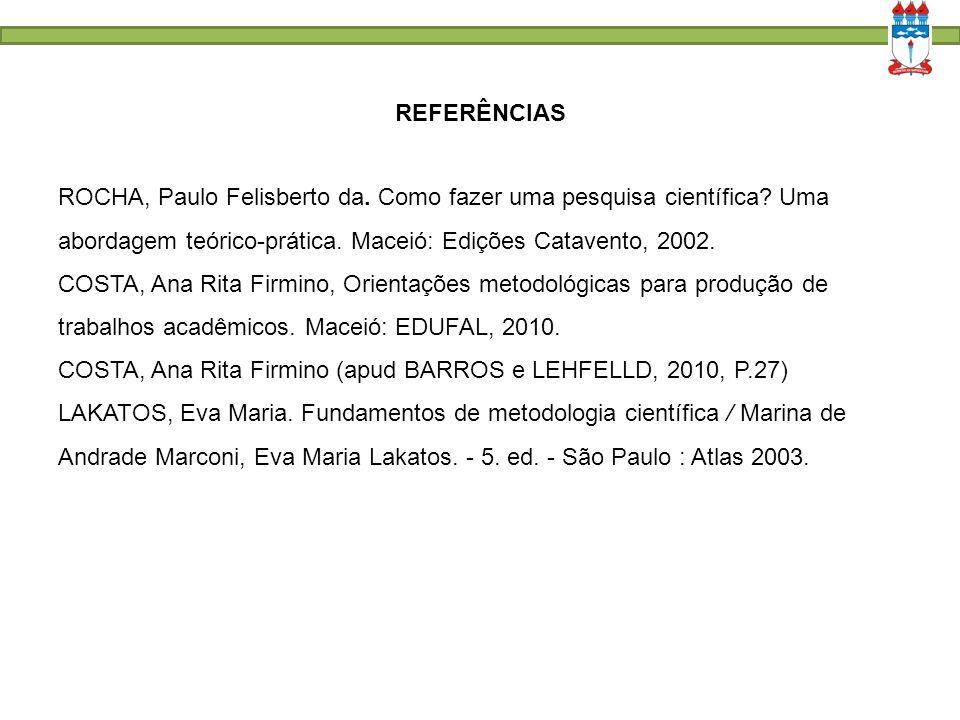 REFERÊNCIAS ROCHA, Paulo Felisberto da. Como fazer uma pesquisa científica Uma abordagem teórico-prática. Maceió: Edições Catavento, 2002.