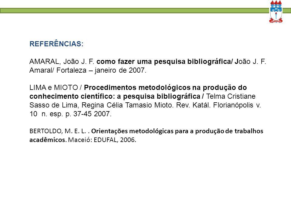 REFERÊNCIAS: AMARAL, João J. F. como fazer uma pesquisa bibliográfica/ João J. F. Amaral/ Fortaleza – janeiro de 2007.