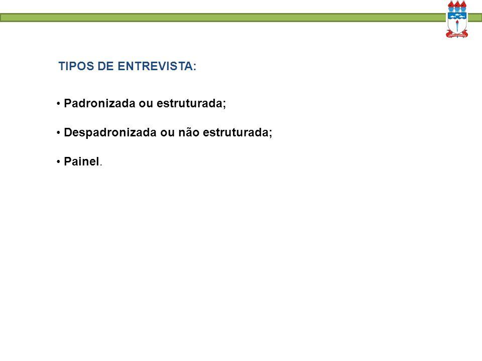 TIPOS DE ENTREVISTA: Padronizada ou estruturada; Despadronizada ou não estruturada; Painel.