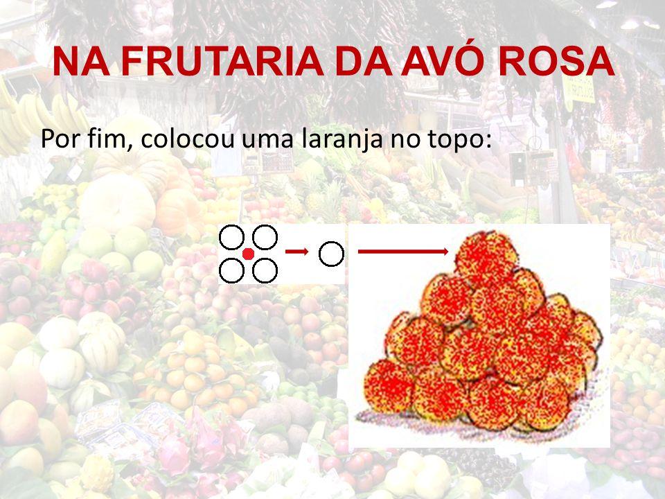 NA FRUTARIA DA AVÓ ROSA Por fim, colocou uma laranja no topo: