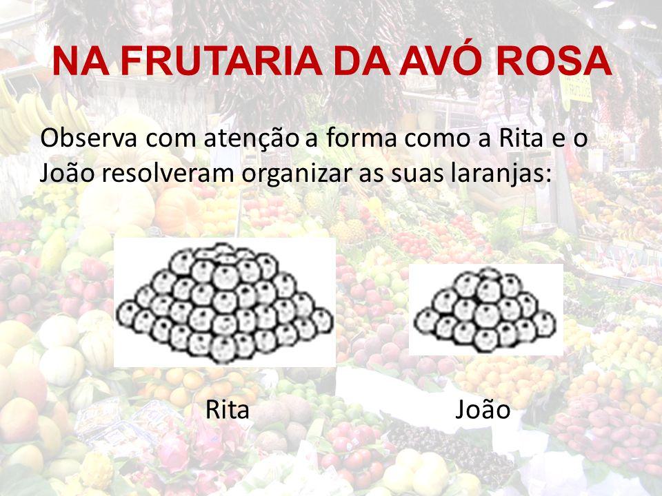 NA FRUTARIA DA AVÓ ROSA Observa com atenção a forma como a Rita e o João resolveram organizar as suas laranjas: