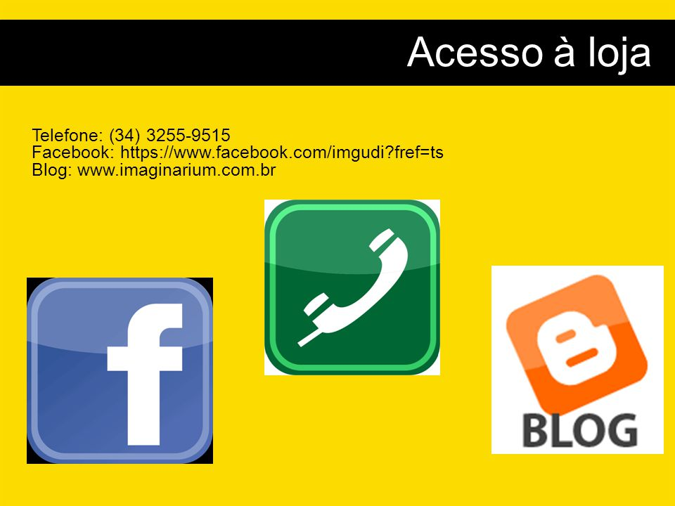 Acesso à loja Telefone: (34) 3255-9515 Facebook: https://www.facebook.com/imgudi fref=ts Blog: www.imaginarium.com.br