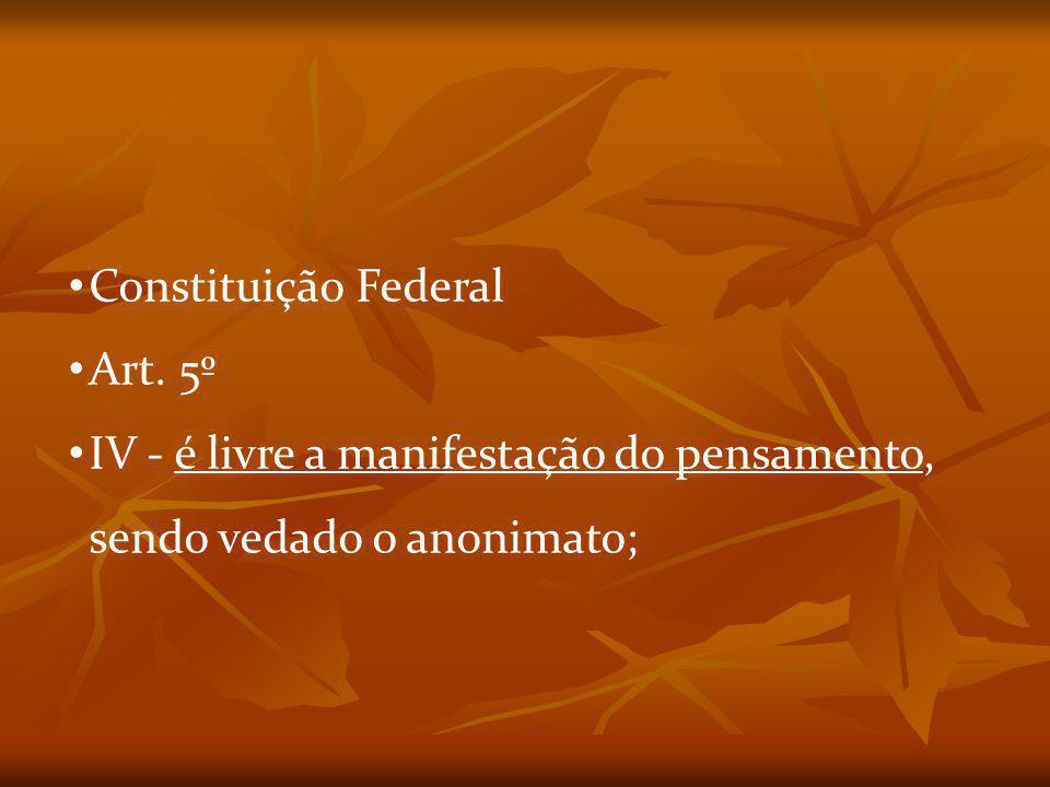 Constituição Federal Art. 5º IV - é livre a manifestação do pensamento, sendo vedado o anonimato;