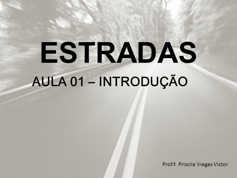 ESTRADAS AULA 01 – INTRODUÇÃO Prof.ª Priscila Viegas Victor