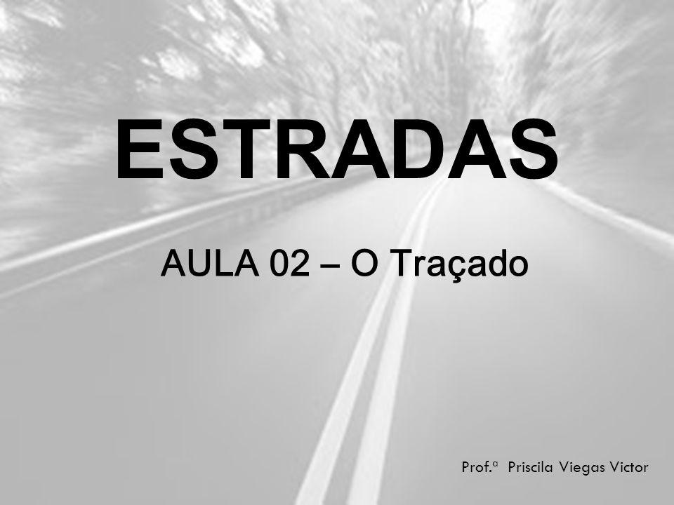 ESTRADAS AULA 02 – O Traçado Prof.ª Priscila Viegas Victor